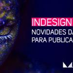 InDesign CC 2014.1 – Novidades da Adobe Max para publicações digitais